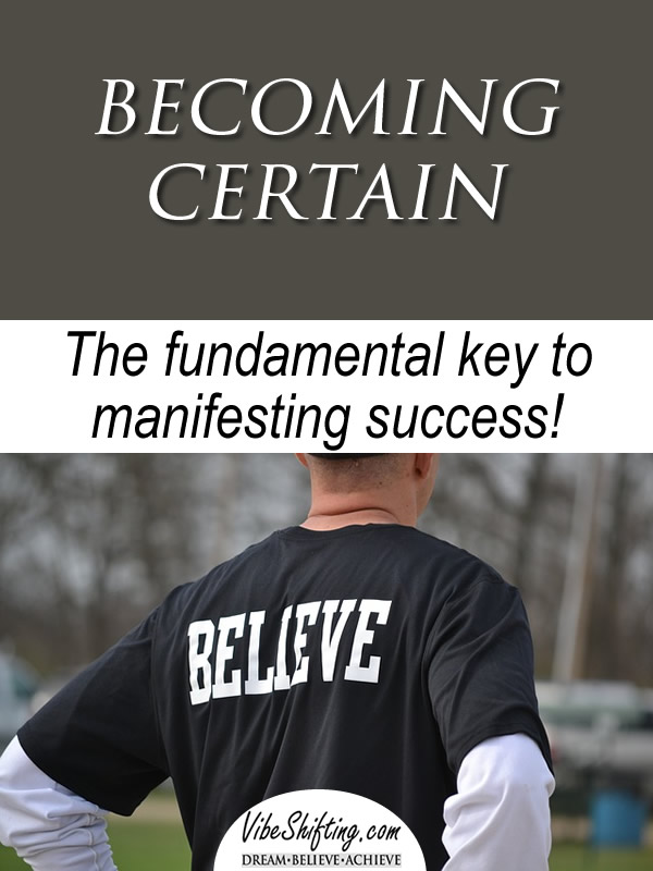 Becoming Certain - The fundamental key to manifesting success
