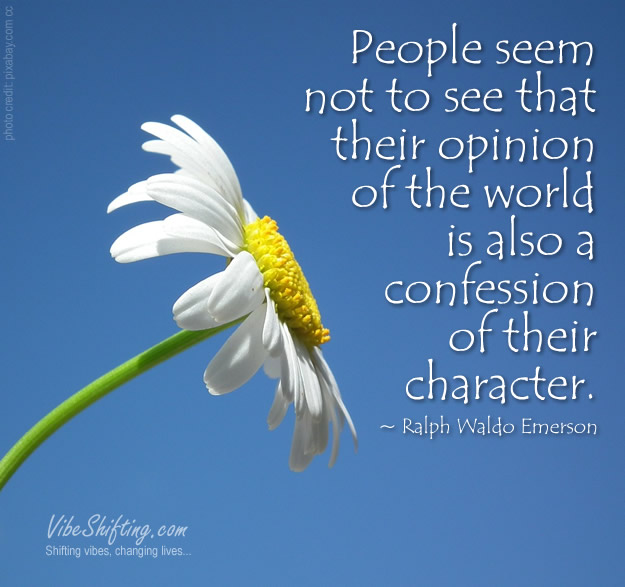 People seem not to see that their opinion of the world is also a confession of their character.