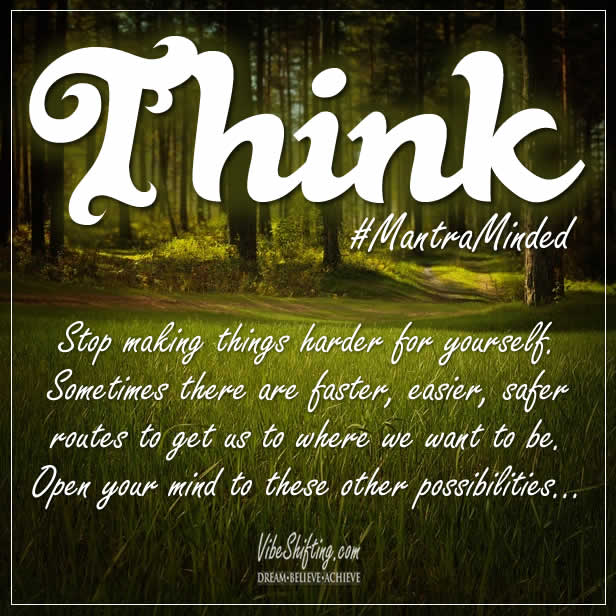 Think - there is often an easier way to achieve your goals